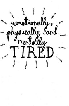 emotionally, physically, and mentally TIRED