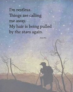 """I'm restless. Things are calling me away. My hair is being pulled by the stars again."" - Anais Nin"
