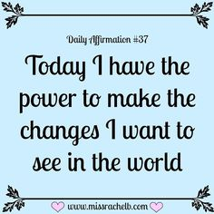 Daily Affirmation #37 Today I have the power to make the changes I want to see…