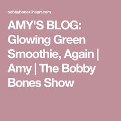 AMY'S BLOG: Glowing Green Smoothie, Again | Amy | The Bobby Bones Show