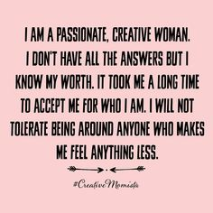 I am a passionate, creative woman. I don't have all the answers but I know my worth. It took me a long time to accept me for who I am. I will not tolerate being around anyone who makes me feel anything less. | Mompreneur. Inspirational Quotes for Female Entrepreneurs. Lady Boss.  Creative Momista. Game Changer. Brave. Fearless. Unstoppable. Courageous. | creativemomista.com