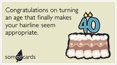 40th Birthday: Congratulations on turning an age that finally makes your hairline seem appropriate.