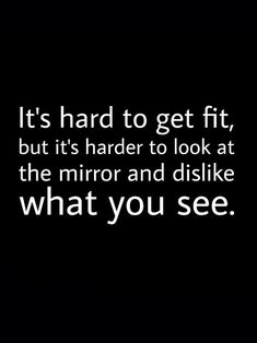 It's hard to get fit, but it's harder to look in the mirror and dislike what you see.