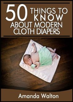 50 Things to Know About Modern Cloth Diapers: Learn How to Save Money and The Environment with Cloth Diapers by Amanda Walton, http://www.amazon.com/dp/B00HGVUVK0/ref=cm_sw_r_pi_dp_OzCWsb1GA5VZG