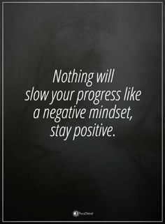 Quotes Nothing will slow your progress like a negative mindset, stay positive.