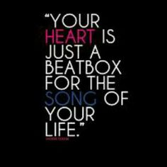 Your heart is just a beatbox for the song of your life