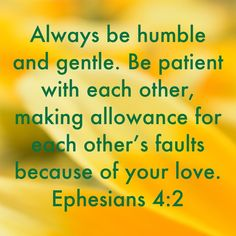 Always be humble and gentle. Be patient with each other, making allowance for each other's faults because of your love. Healing Scriptures, Prayer Scriptures, Bible Prayers, Prayer Quotes, Biblical Quotes, Bible Verses Quotes, Meaningful Quotes, Faith Quotes, Inspirational Quotes