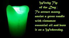 To attract money: anoint a green candle with cinnamon essential oil and burn it on a Wednesday