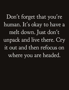 """""""Don't forget that you're human. It's okay to have a melt down. Just don't unpack and live there. Cry it out and then refocus on where you're headed."""""""
