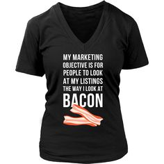 My marketing objective is for people to look at my listings the way I look at bacon Real Estate T-shirt