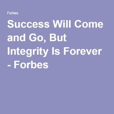 Success Will Come and Go, But Integrity Is Forever - Forbes. This article may be one of the truest things I have read. Running a good and ethical business can be seen as foolish to some. How many companies have the integrity to do the right thing even if it costs them?