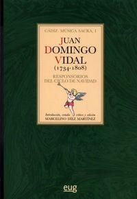 Juan Domingo Vidal 1734-1808 : Responsorios del ciclo de Navidad / Juan Domingo Vidal ; Introducción, estudio crítico y edición Marcelino Díez Martínez PublicaciónGranada : Universidad de Granada, 2014