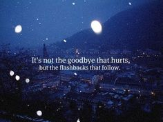 """It's not the goodbye that hurts, but the flashbacks that follow."""