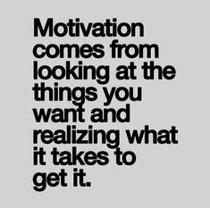 Motivation comes from looking at the things you want and realizing what it takes to get it.