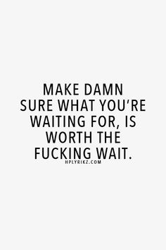 Make damn sure what you're waiting for, is worth the fucking wait!!!