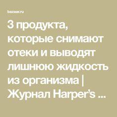 3 продукта, которые снимают отеки и выводят лишнюю жидкость из организма | Журнал Harper's Bazaar