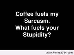 Coffee fuels my sarcasm
