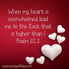 """When my heart is overwhelmed, lead me to the Rock that is higher than I"" ~~~ Psalm 61:2"