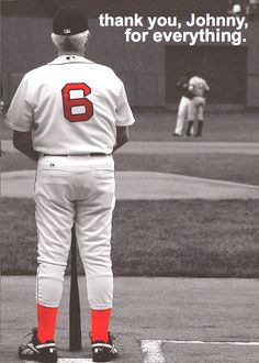 Red Sox Nation lost one of our best today. Rest in peace, Johnny, our number 6. No one will ever be able to replace you and we will miss you with all of our hearts. Hopefully where you're going you'll get to put the jersey on again and play forever. Your socks will always be red.