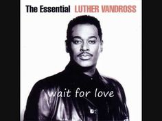 ▶ Wait For Love ~ Luther Vandross I promise to wait for our love . . . even if it takes a lifetime