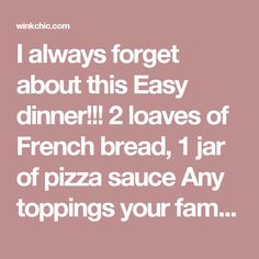 I always forget about this Easy dinner!!! 2 loaves of French bread, 1 jar of pizza sauce Any toppings your family likes: Pepperoni, Canadian Bacon, green peppers, pineapple, mushrooms, olives, tomatoes, ect Motzarella Cheese- shredded - Wink Chic