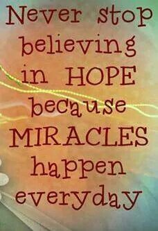 NEVER STOP BELIEVING IN HOPE BECAUSE MIRACLES HAPPEN!!!