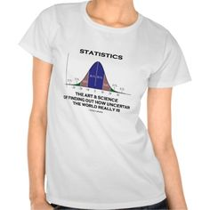 "Statistics The Art & Science Of Finding Out Quote T-shirts #statistics #science #findingout #bellcurve #geek #stats #statistician #wordsandunwords #humor #saying #uncertainty #uncertain Funny stats tee for all who know about statistics is all about: ""The art and science of finding out how uncertain the world really is""."