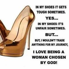 In my shoes it gets tough sometimes. Yes, in my shoes it's unfair sometimes, but, but, I wouldn't trade anything for my journey. I love being a woman chose by God! Women Of Faith, Strong Women, Stuffed Animals, Encouragement, Shoe Gallery, Daughters Of The King, Walk By Faith, Godly Woman, Virtuous Woman