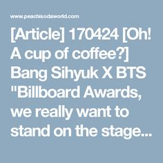 """[Article] 170424 [Oh! A cup of coffee②] Bang Sihyuk X BTS """"Billboard Awards, we really want to stand on the stage rather than winning the award"""" - Peachisodaworld"""