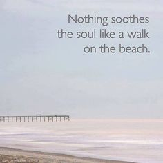 Nothing soothes the soul like a walk on the beach. (So true! The beach use to be my escape anytime I needed me time, time to distress, and it is the perfect place to pray! Great Quotes, Quotes To Live By, Me Quotes, Inspirational Quotes, Qoutes, Motivational, Random Quotes, Famous Quotes, The Words