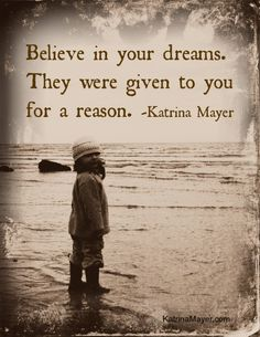 Believe in your dreams. They were given to you for a reason. Katrina Mayer