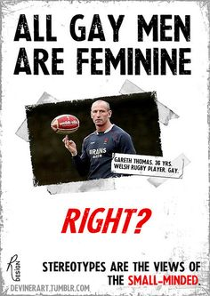 """""""All gay men are feminine - Gareth Thomas. 36 yrs. Welsh rugby player. Gay. - RIGHT? - Stereotypes are the views of the small-minded."""""""