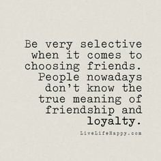 """Be very selective when it comes to choosing friends. People nowadays don't know the true meaning of friendship and loyalty."" livelifehappy.com"