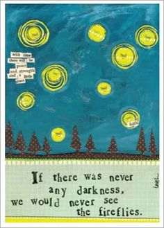 If there was never any darkness, we would never see the fireflies.  (I love it despite the grammatical error. Subjunctive mood...anyone?)