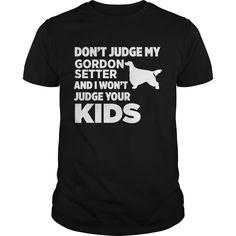 Don't Judge My Gordon Setter & I Won't Judge Your Kids T-shirt : shirt quotesd, shirts with sayings, shirt diy, gift shirt ideas  #hoodie #ideas #image #photo #shirt #tshirt #sweatshirt #tee #gift #perfectgift #birthday #Christmas
