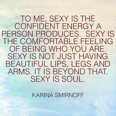 To me, sexy is the confident energy a person produces. Sexy is the comfortable feeling of being who you are. Sexy is not just having beautiful lips, legs and arms; its beyond that. Sexy is soul.   -Karina Smirnoff