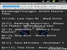 K-Pop Chart MV  Android App - playslack.com , * This is not an official application of the billboard.K-Pop Chart MVYou can see the music video of the song on the K-POP chart with 'one-click'.Version Name 1.1From May 19 2013, you can check the ranking changes.─ No change▲ Position has increased relative to last week▽ Position has dropped relative to last weekⓝ New◎ Hot shot debutⓡ Re-EntryVersion Name 1.2From May 24 2013, Background has been added.'Ranking (Change). Artist Name - Title 'entry…