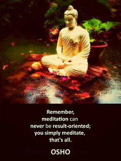 """Remember, meditation cannot be result-oriented; you simply meditate, that's all. Everything happens but it is not a result. If you are seeking the result nothing will happen; meditation will be useless. When you seek a result, it is mind; when you don't seek a result, it is meditation. Kick the pot and walk out. Meditate and walk out; don't ask for the result. Don't say, 'What will happen?'… because if you think about what will happen you cannot meditate."" ~ Osho"