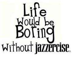Life Would Be Boring Without Jazzercise!  Come visit Lakes Area Jazzercise in Walled Lake, MI and dance your way to a better body!  Feel free to call (248) 722-4095 or visit our website www.jazzercise.com to find out more information!