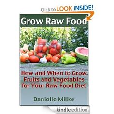 Grow Raw Food: How and When to Grow Fruits and Vegetables for Your Raw Food Diet [Kindle Edition]