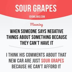 """""""Sour grapes"""" means """"when someone says negative things about something because they can't have it"""". Example: I think his comments about that new car are just sour grapes because he can't afford. Slang English, English Phrases, English Idioms, English Lessons, English Grammar, Teaching English, English Language, English Vocabulary Words, Learn English Words"""