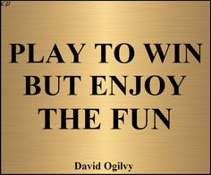 """Play to win, but enjoy the fun."" - David Ogilvy"