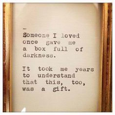 Someone I loved once gave me a box full of darkness. It took me years to understand that this, too, was a gift. - Mary Oliver