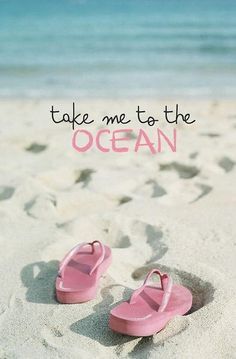 take me to the ocean.....oh sister, you just back from the ocean!! What do you want to do........move there?!?!?!!? Lu, Mpp