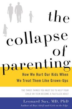 "This book cover image released by Basic Books shows, ""The Collapse of Parenting: How We Hurt Our Kids When We Treat Them Like Grown-Ups,"" by Leonard Sax. Sax, a family physician and psychologist, argues that American families are facing a crisis of authority, where the kids are in charge, out of shape emotionally and physically and suffering because of it. He calls for a reordering of family life in response. (Basic Books via AP)"