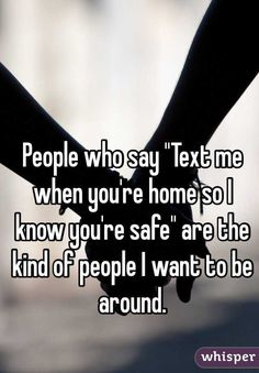 "People who say ""Text me when you're home so I know you're safe"" are the kind of people I want to be around."