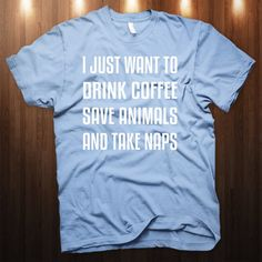 I Just Want To Drink Coffee Save Animals and Take Naps T-Shirt - cute! www.myveganjournal.com