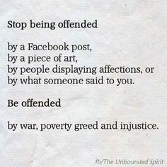 Be offended by war, poverty and injustice.