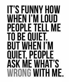 """It's funny how when I'm loud people tell me to be quiet. But when I'm quiet, people ask me what's wrong with me."""