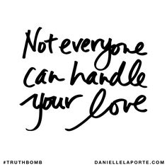 Not everyone can handle your love.
